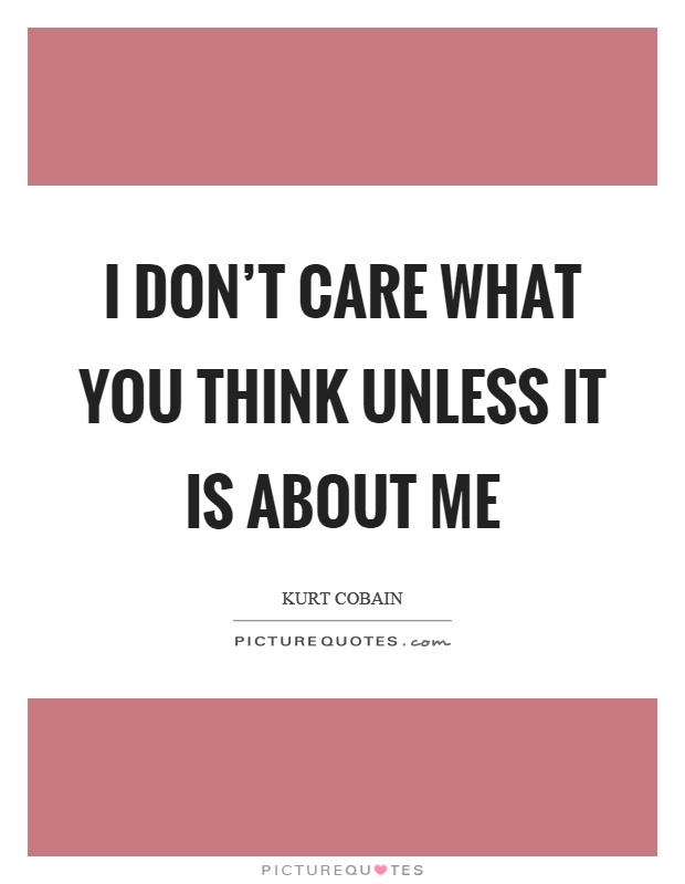 I don't care what you think unless it is about me Picture Quote #1
