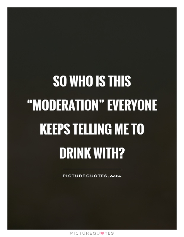"So who is this ""moderation"" everyone keeps telling me to drink with? Picture Quote #1"