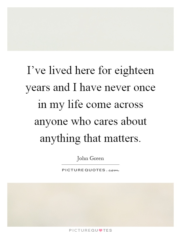 I've lived here for eighteen years and I have never once in my life come across anyone who cares about anything that matters Picture Quote #1