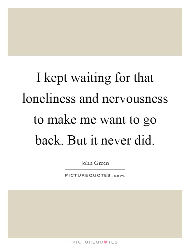 I kept waiting for that loneliness and nervousness to make me want to go back. But it never did Picture Quote #1