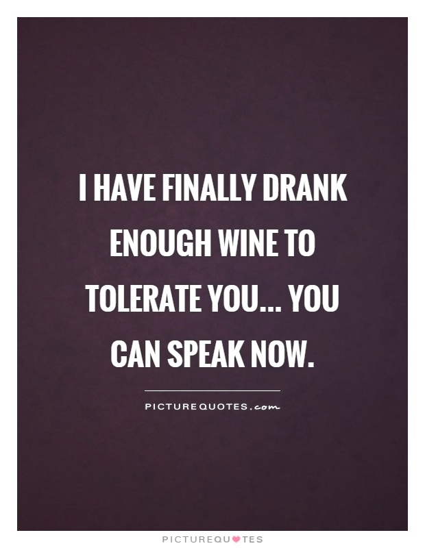 I have finally drank enough wine to tolerate you... you can speak now Picture Quote #1