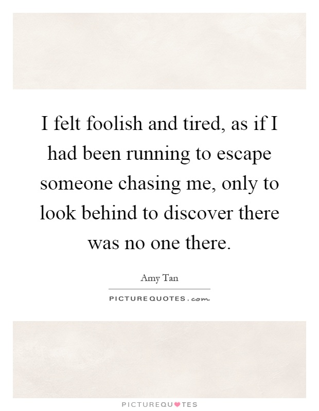 I felt foolish and tired, as if I had been running to escape someone chasing me, only to look behind to discover there was no one there Picture Quote #1