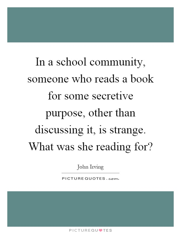In a school community, someone who reads a book for some secretive purpose, other than discussing it, is strange. What was she reading for? Picture Quote #1