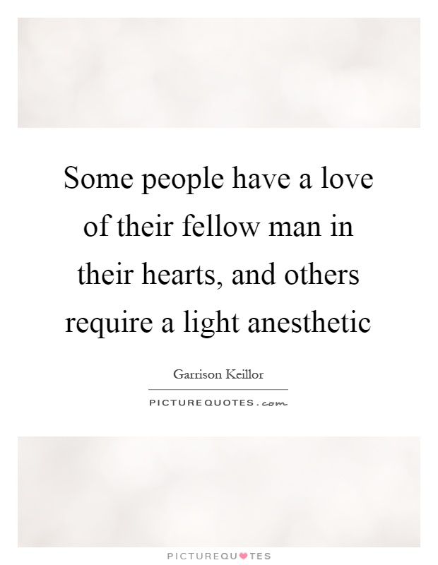 Some people have a love of their fellow man in their hearts, and others require a light anesthetic Picture Quote #1