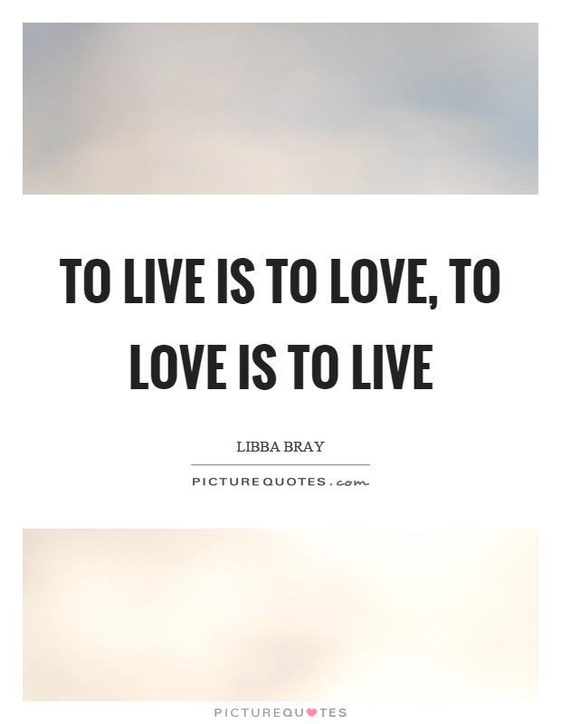 To live is to love, to love is to live Picture Quote #1