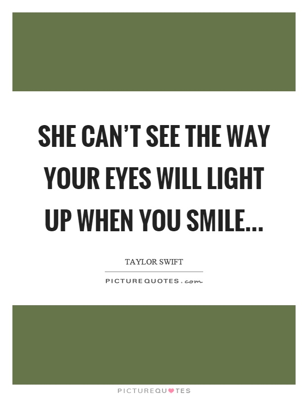 She can't see the way your eyes will light up when you smile Picture Quote #1