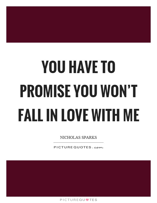 You have to promise you won't fall in love with me Picture Quote #1