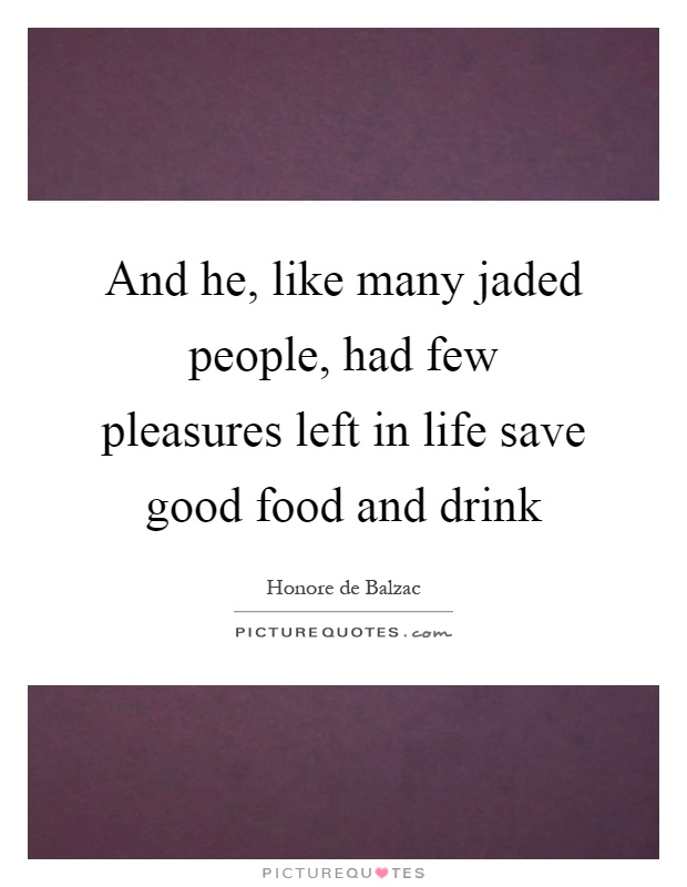 And he, like many jaded people, had few pleasures left in life save good food and drink Picture Quote #1