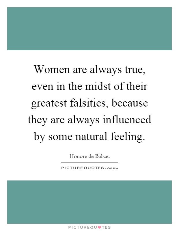 Women are always true, even in the midst of their greatest falsities, because they are always influenced by some natural feeling Picture Quote #1