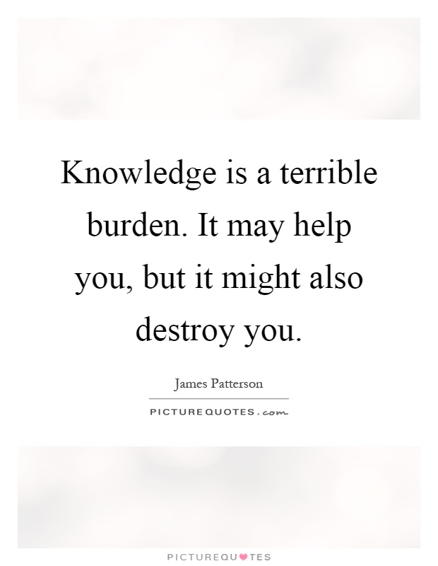 Knowledge is a terrible burden. It may help you, but it might also destroy you Picture Quote #1