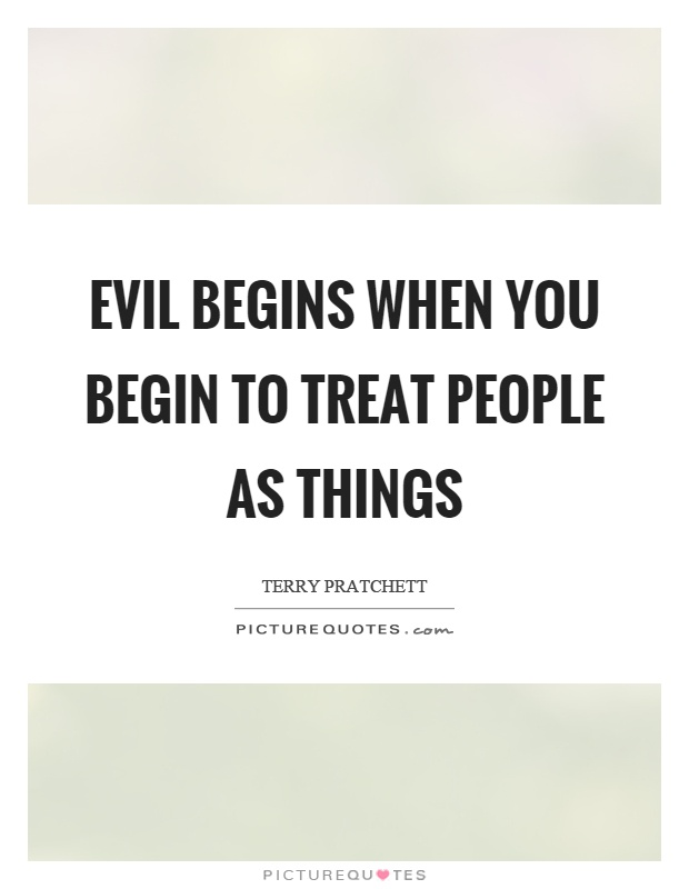 Evil begins when you begin to treat people as things Picture Quote #1