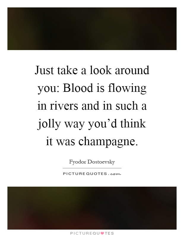 Just take a look around you: Blood is flowing in rivers and in such a jolly way you'd think it was champagne Picture Quote #1