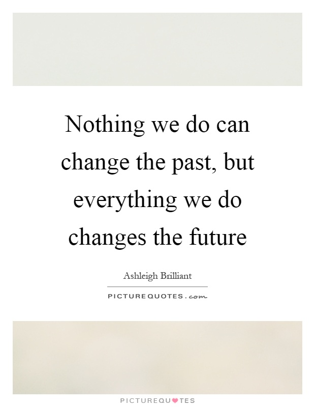 Nothing we do can change the past, but everything we do changes the future Picture Quote #1