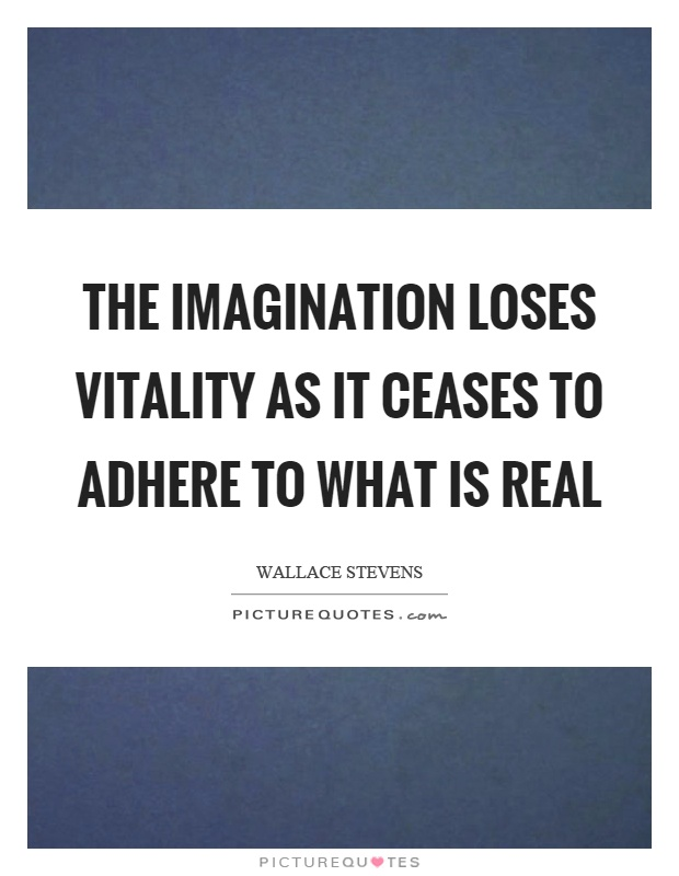 The imagination loses vitality as it ceases to adhere to what is real Picture Quote #1