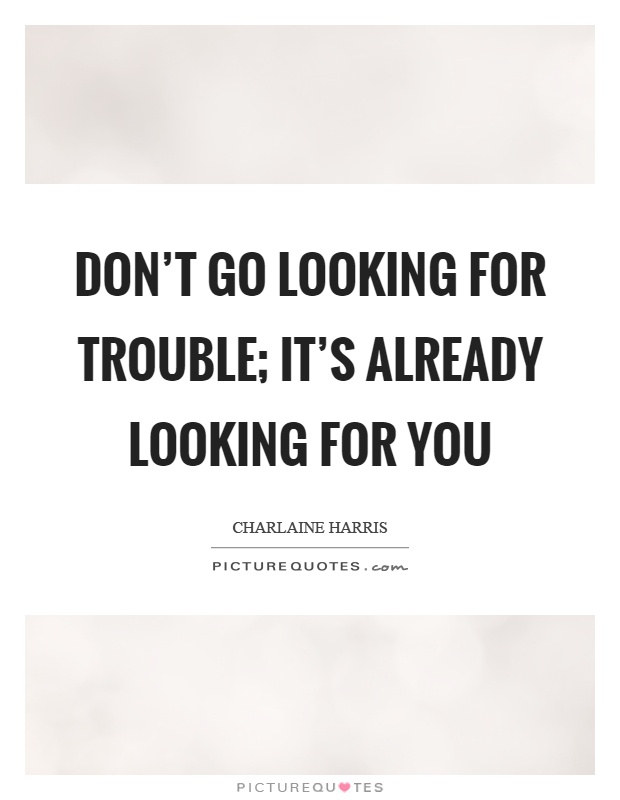 Don't go looking for trouble; it's already looking for you Picture Quote #1