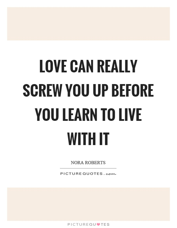 Love can really screw you up before you learn to live with it Picture Quote #1