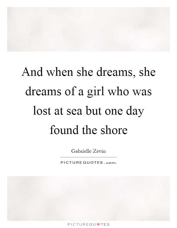 And when she dreams, she dreams of a girl who was lost at sea but one day found the shore Picture Quote #1