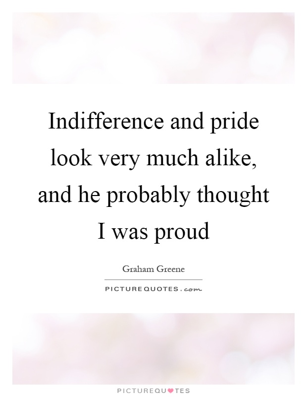 Indifference and pride look very much alike, and he probably thought I was proud Picture Quote #1