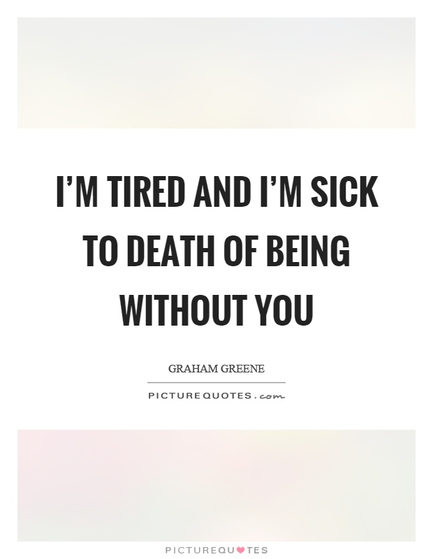 I'm tired and I'm sick to death of being without you Picture Quote #1