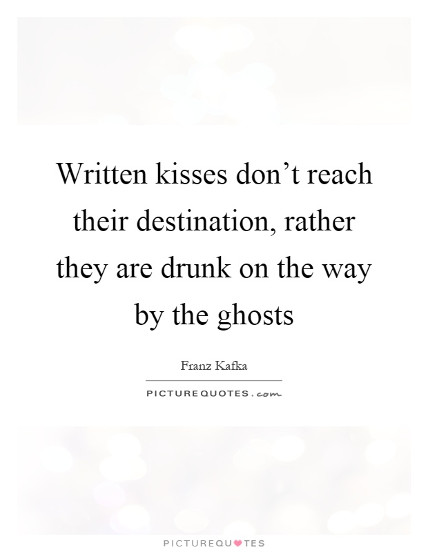 Written kisses don't reach their destination, rather they are drunk on the way by the ghosts Picture Quote #1