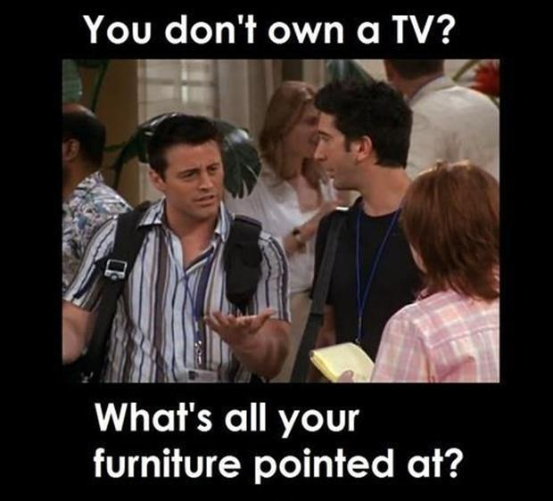 You don't own a TV? What's all your furniture pointed at? Picture Quote #1