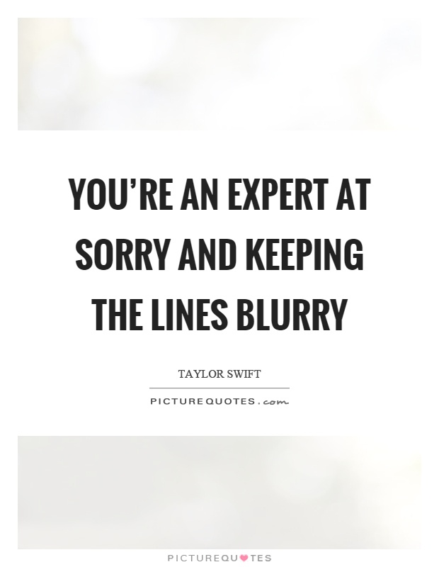 You're an expert at sorry and keeping the lines blurry Picture Quote #1