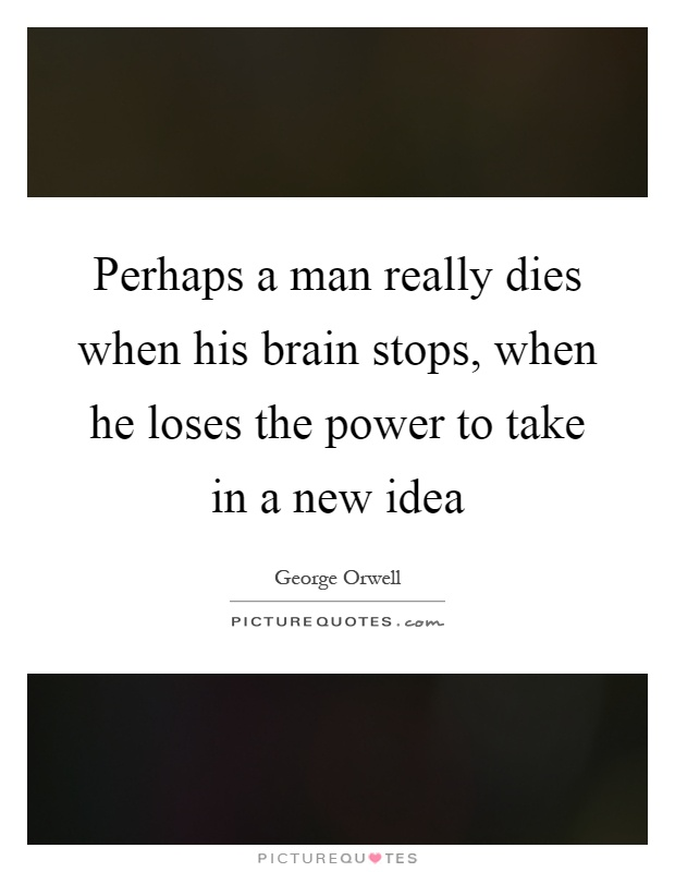 Perhaps a man really dies when his brain stops, when he loses the power to take in a new idea Picture Quote #1