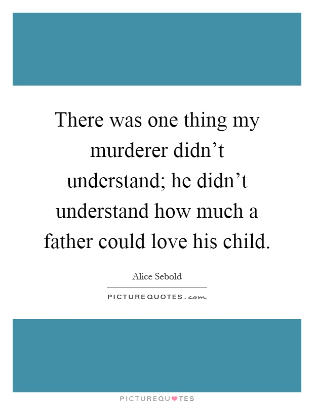 There was one thing my murderer didn't understand; he didn't understand how much a father could love his child Picture Quote #1