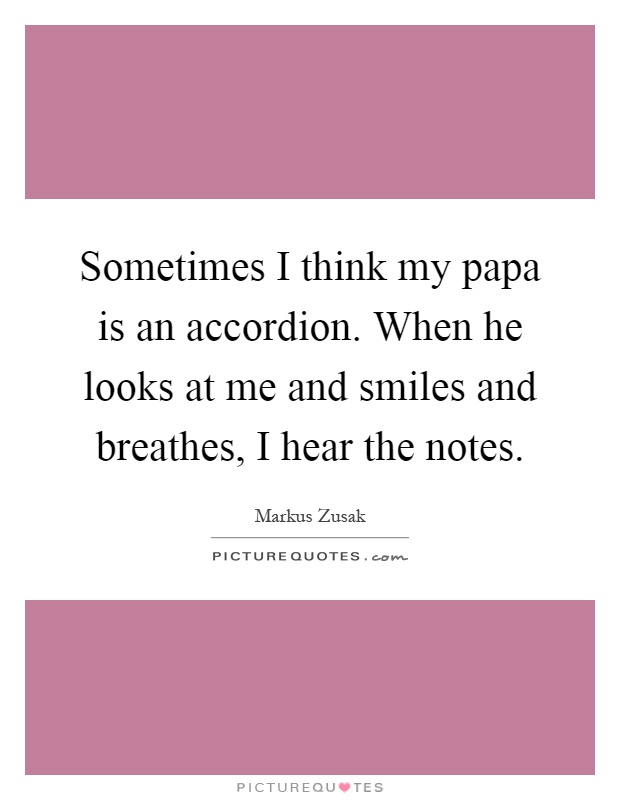 Sometimes I think my papa is an accordion. When he looks at me and smiles and breathes, I hear the notes Picture Quote #1