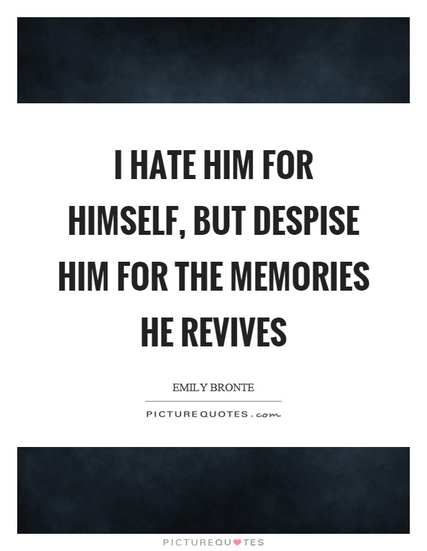 I hate him for himself, but despise him for the memories he revives Picture Quote #1
