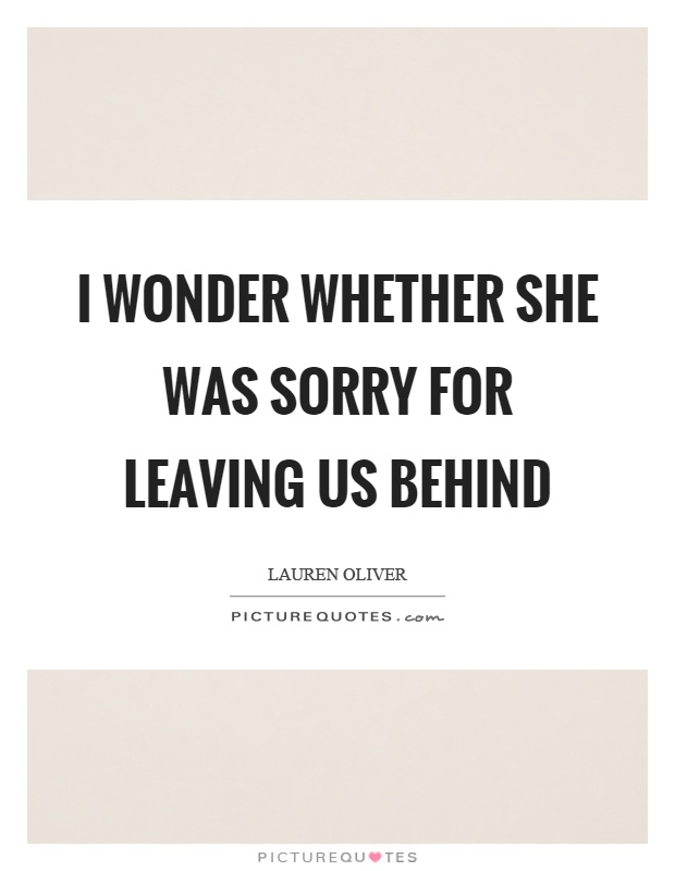 I wonder whether she was sorry for leaving us behind Picture Quote #1
