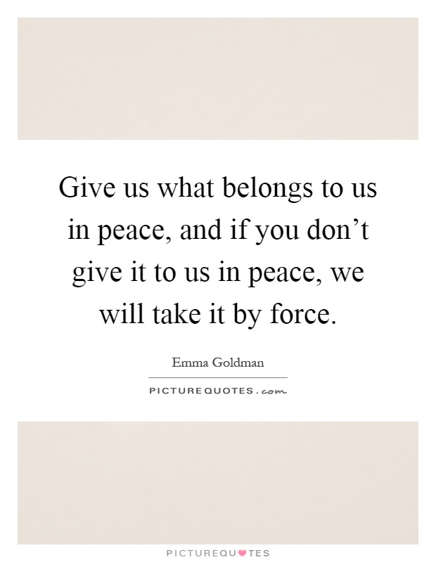 Give us what belongs to us in peace, and if you don't give it to us in peace, we will take it by force Picture Quote #1
