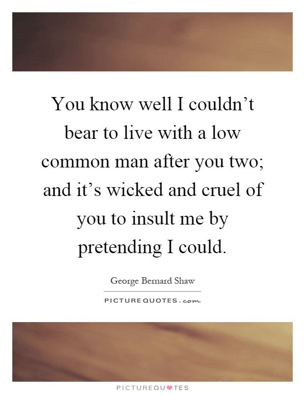 You know well I couldn't bear to live with a low common man after you two; and it's wicked and cruel of you to insult me by pretending I could Picture Quote #1