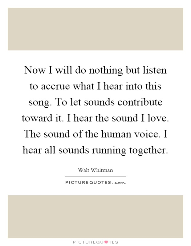 Now I will do nothing but listen to accrue what I hear into this song. To let sounds contribute toward it. I hear the sound I love. The sound of the human voice. I hear all sounds running together Picture Quote #1