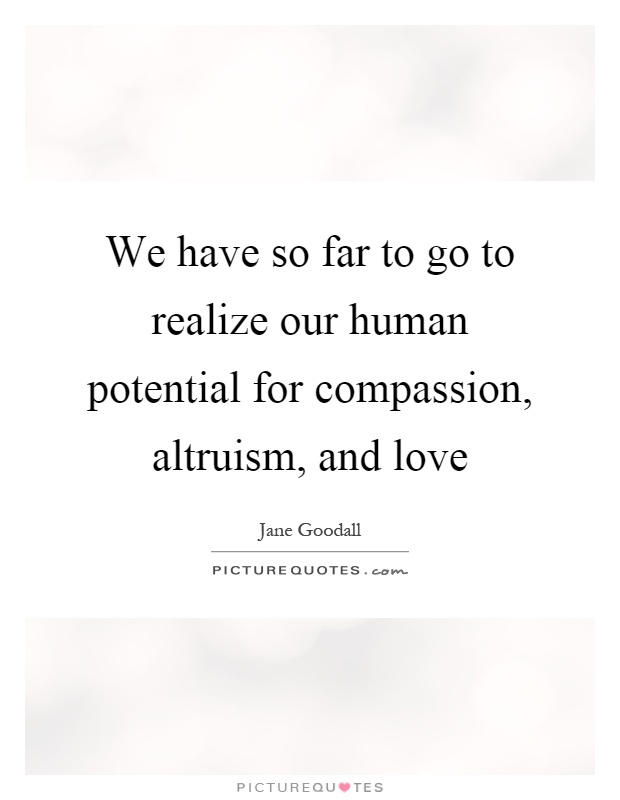 We have so far to go to realize our human potential for compassion, altruism, and love Picture Quote #1