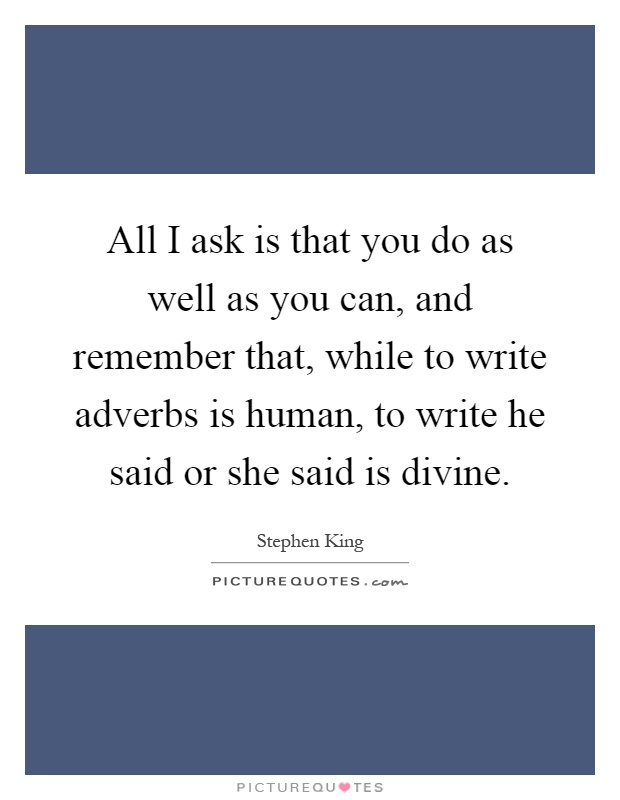 All I ask is that you do as well as you can, and remember that, while to write adverbs is human, to write he said or she said is divine Picture Quote #1