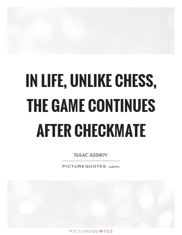 In life, unlike chess, the game continues after checkmate Picture Quote #1