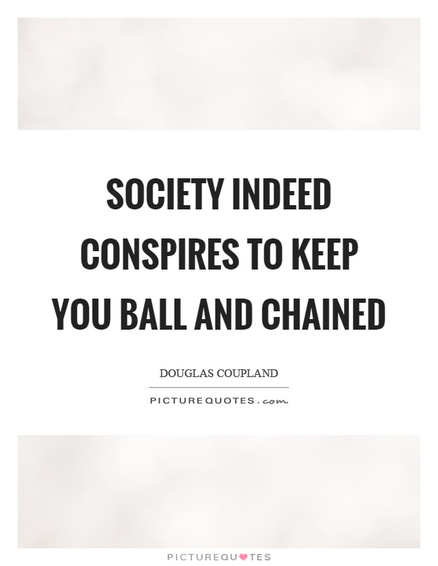 Society indeed conspires to keep you ball and chained Picture Quote #1
