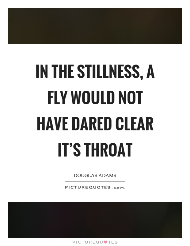 In the stillness, a fly would not have dared clear it's throat Picture Quote #1
