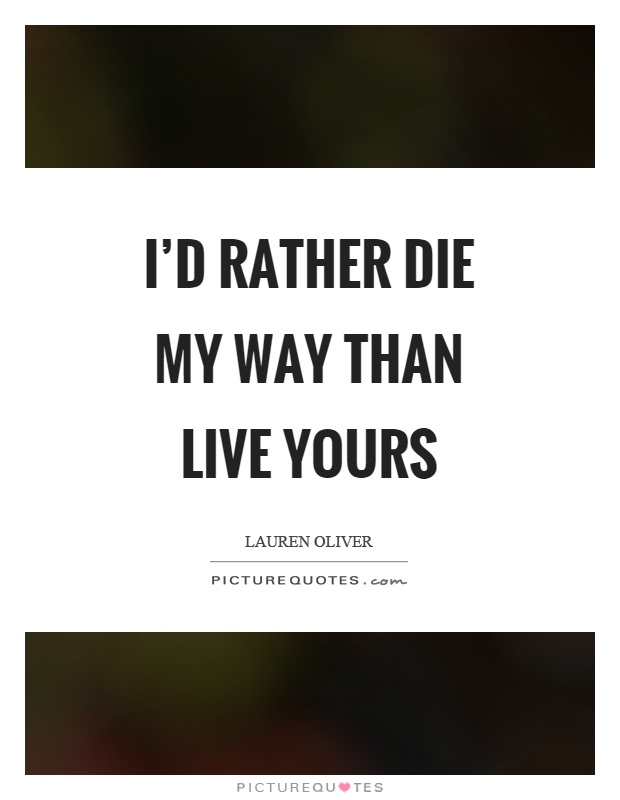 I'd rather die my way than live yours Picture Quote #1