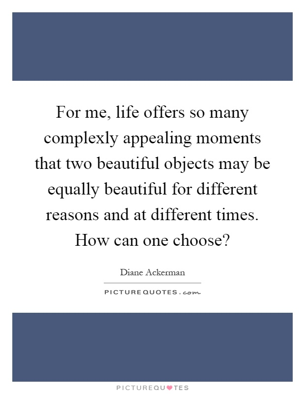 For me, life offers so many complexly appealing moments that two beautiful objects may be equally beautiful for different reasons and at different times. How can one choose? Picture Quote #1