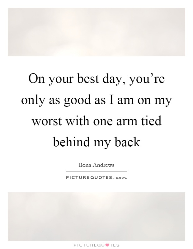 On your best day, you're only as good as I am on my worst with one arm tied behind my back Picture Quote #1