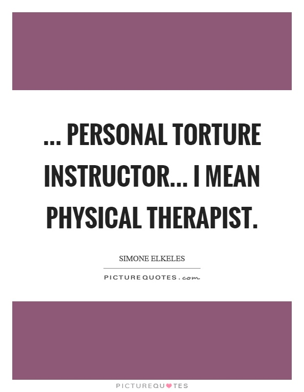 Personal Torture Instructor I Mean Physical Therapist