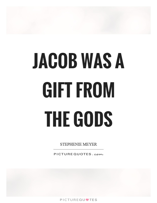 Jacob was a gift from the gods Picture Quote #1