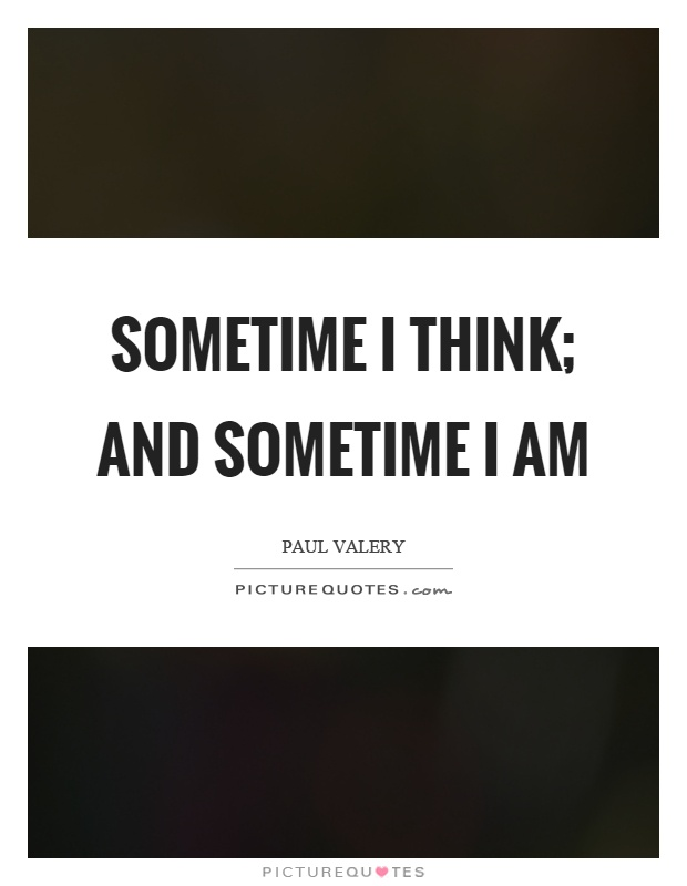 Sometime I think; and sometime I am Picture Quote #1