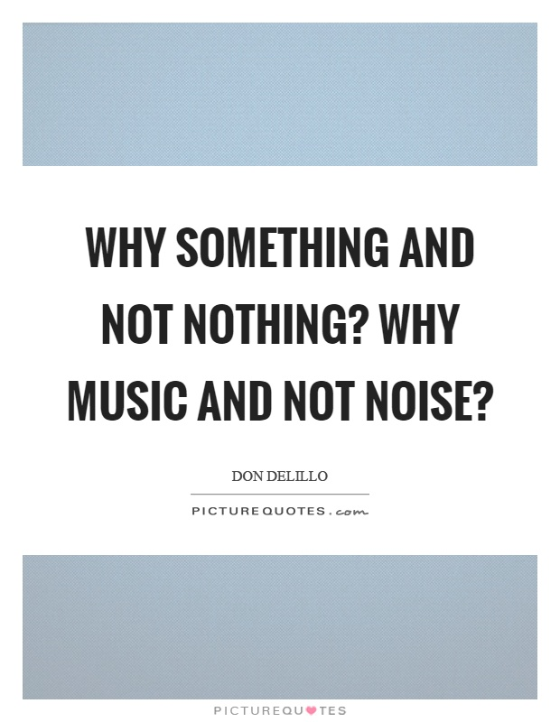 Why something and not nothing? why music and not noise? Picture Quote #1