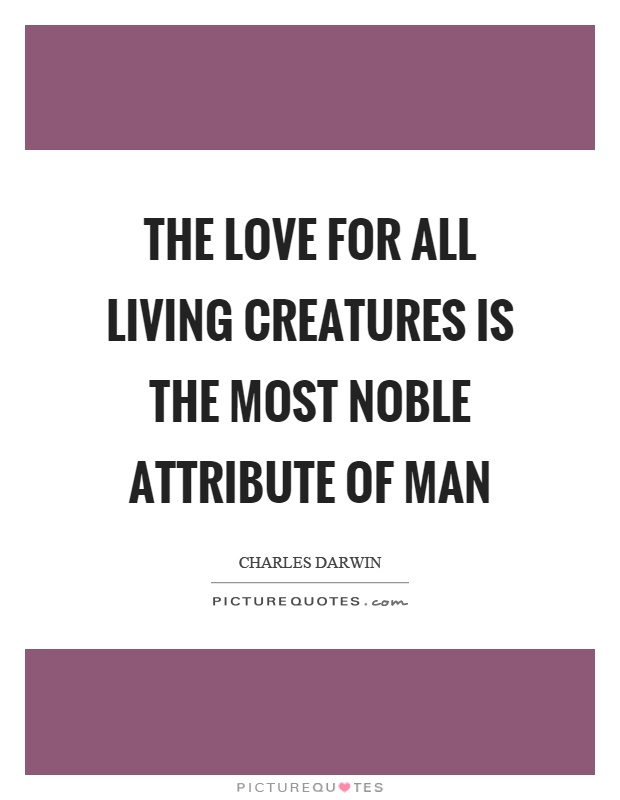 The love for all living creatures is the most noble attribute of man Picture Quote #1
