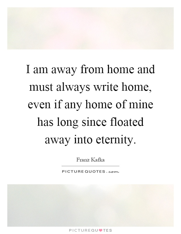 I am away from home and must always write home, even if any home of mine has long since floated away into eternity Picture Quote #1