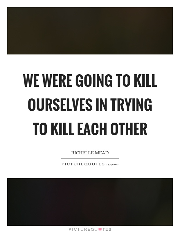 We were going to kill ourselves in trying to kill each other Picture Quote #1