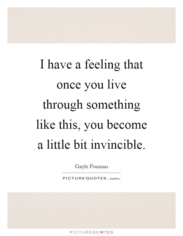 I have a feeling that once you live through something like this, you become a little bit invincible Picture Quote #1